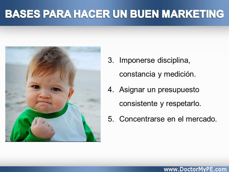 3.Imponerse disciplina, constancia y medición. 4.Asignar un presupuesto consistente y respetarlo. 5.Concentrarse en el mercado.