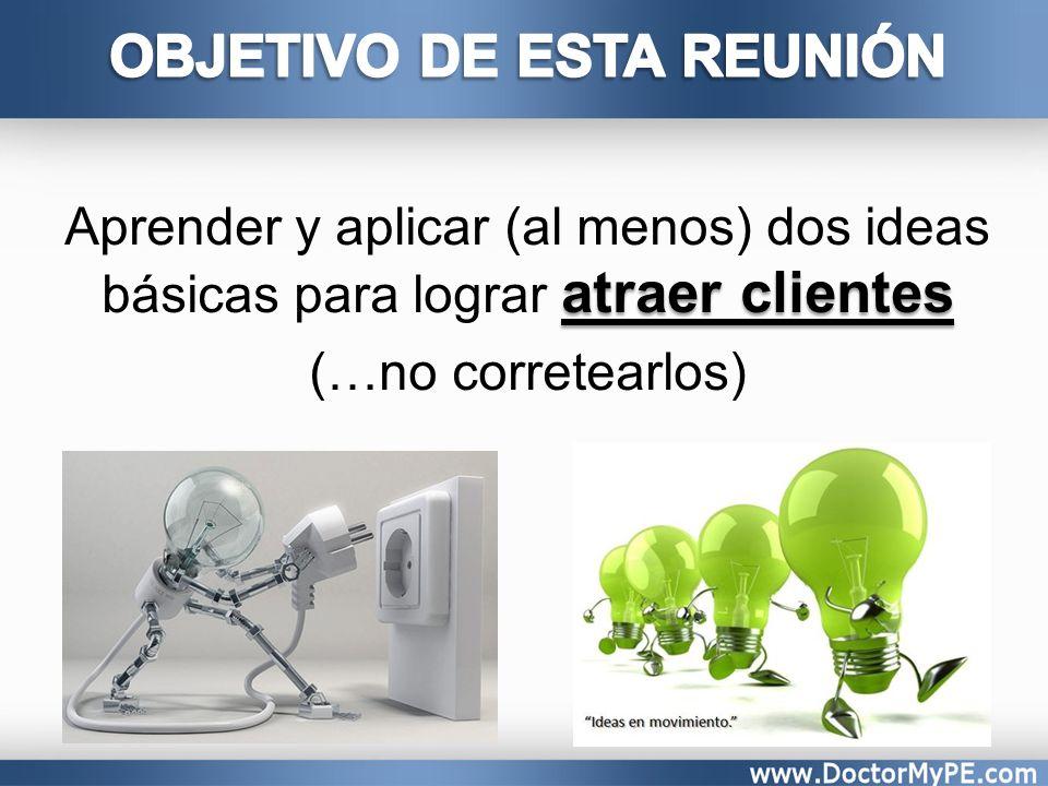 atraer clientes Aprender y aplicar (al menos) dos ideas básicas para lograr atraer clientes (…no corretearlos)