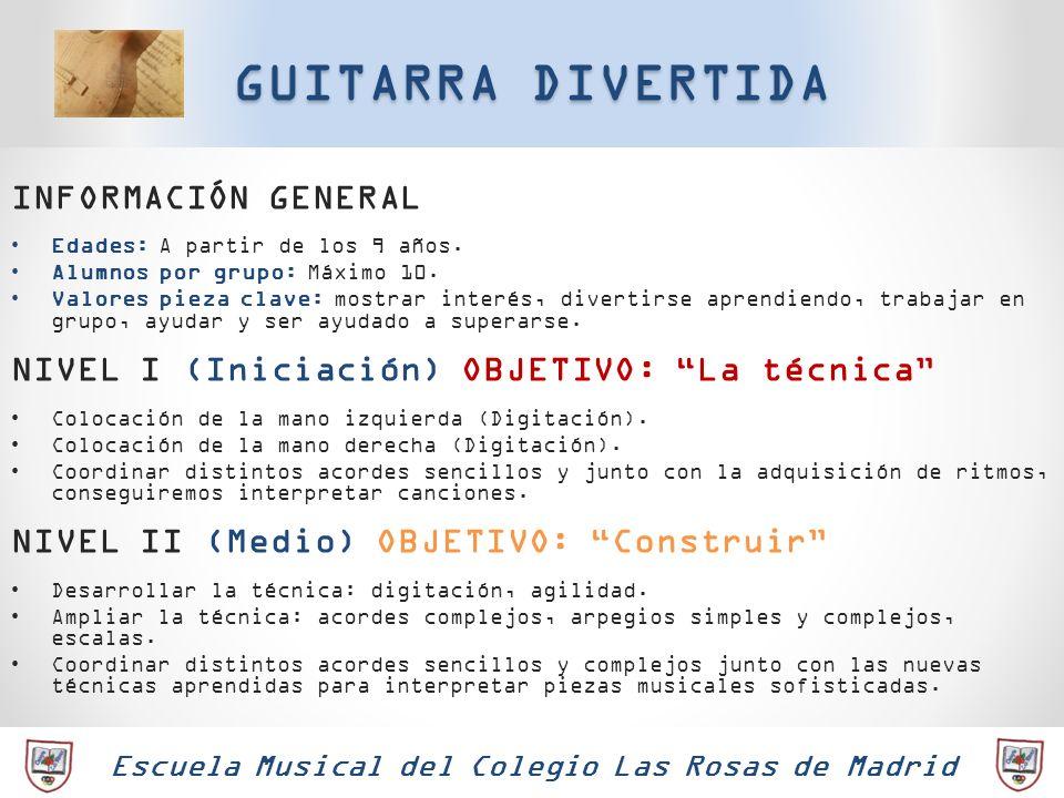Escuela Musical del Colegio Las Rosas de Madrid GUITARRA DIVERTIDA INFORMACIÓN GENERAL Edades: A partir de los 9 años. Alumnos por grupo: Máximo 10. V