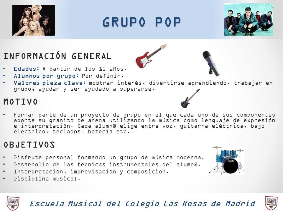 Escuela Musical del Colegio Las Rosas de Madrid GRUPO POP INFORMACIÓN GENERAL Edades: A partir de los 11 años. Alumnos por grupo: Por definir. Valores
