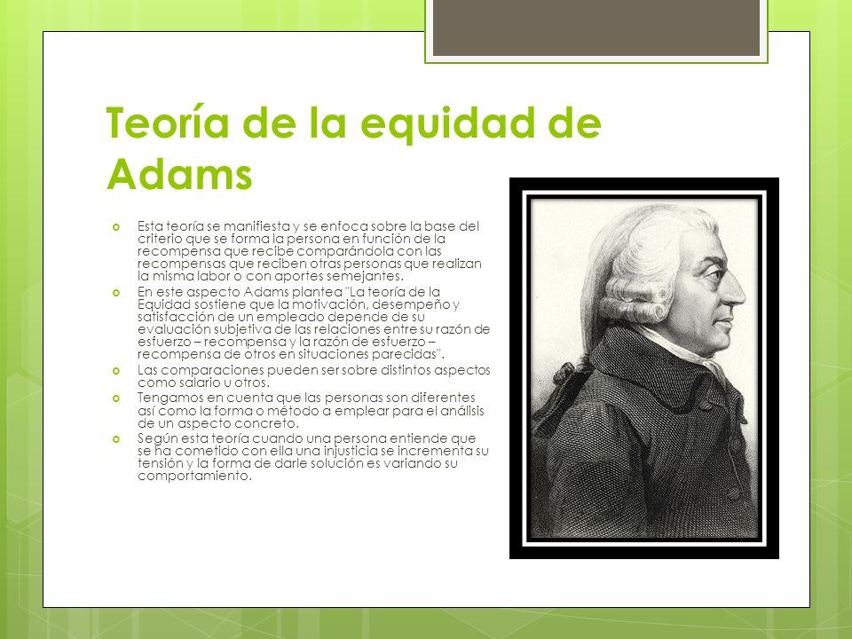 Teoría de la equidad de Adams Esta teoría se manifiesta y se enfoca sobre la base del criterio que se forma la persona en función de la recompensa que