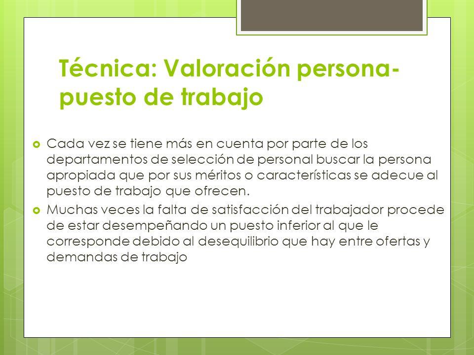 Técnica: Valoración persona- puesto de trabajo Cada vez se tiene más en cuenta por parte de los departamentos de selección de personal buscar la perso