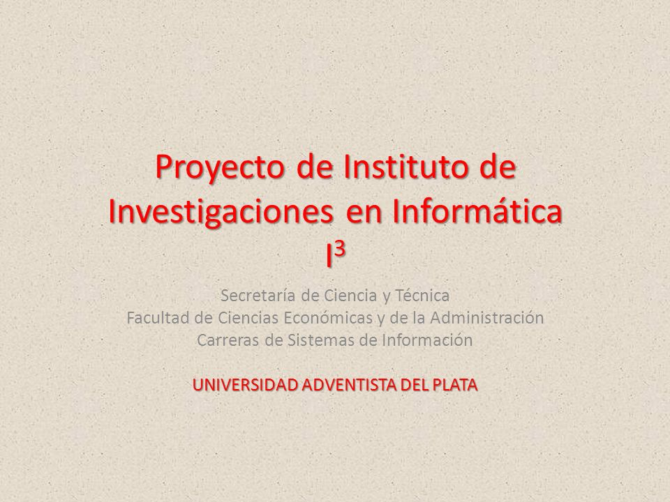 Proyecto de Instituto de Investigaciones en Informática I 3 Secretaría de Ciencia y Técnica Facultad de Ciencias Económicas y de la Administración Carreras de Sistemas de Información UNIVERSIDAD ADVENTISTA DEL PLATA