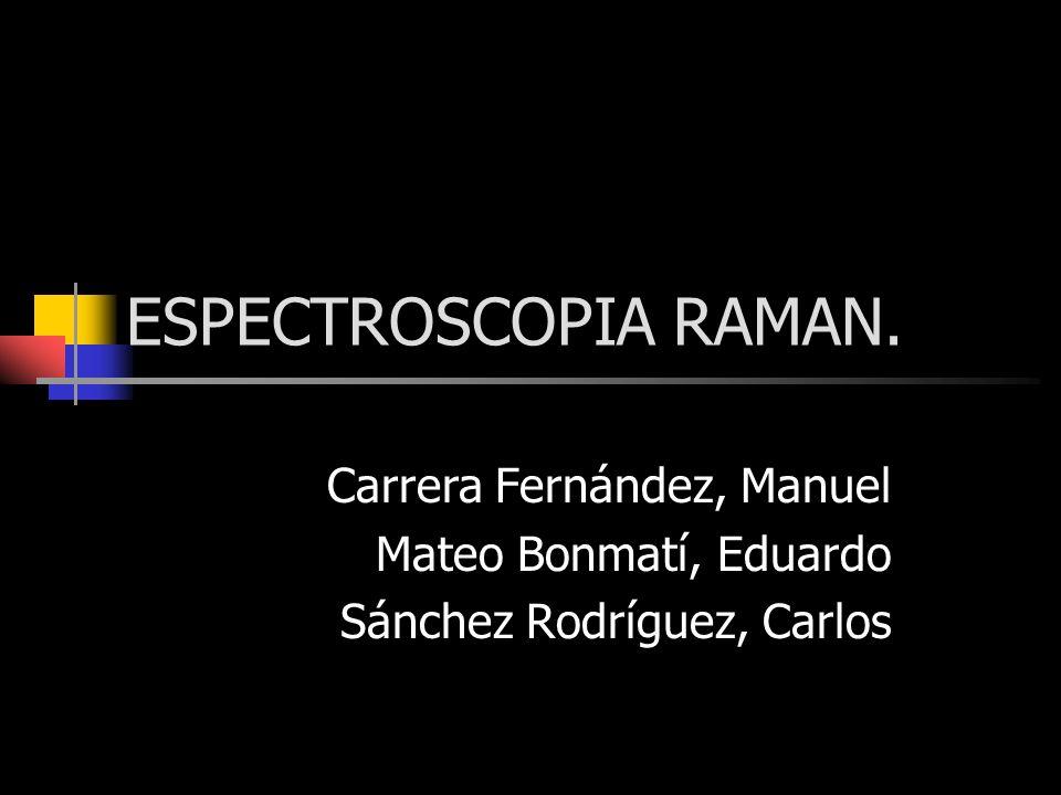 ESPECTROSCOPIA RAMAN. Carrera Fernández, Manuel Mateo Bonmatí, Eduardo Sánchez Rodríguez, Carlos