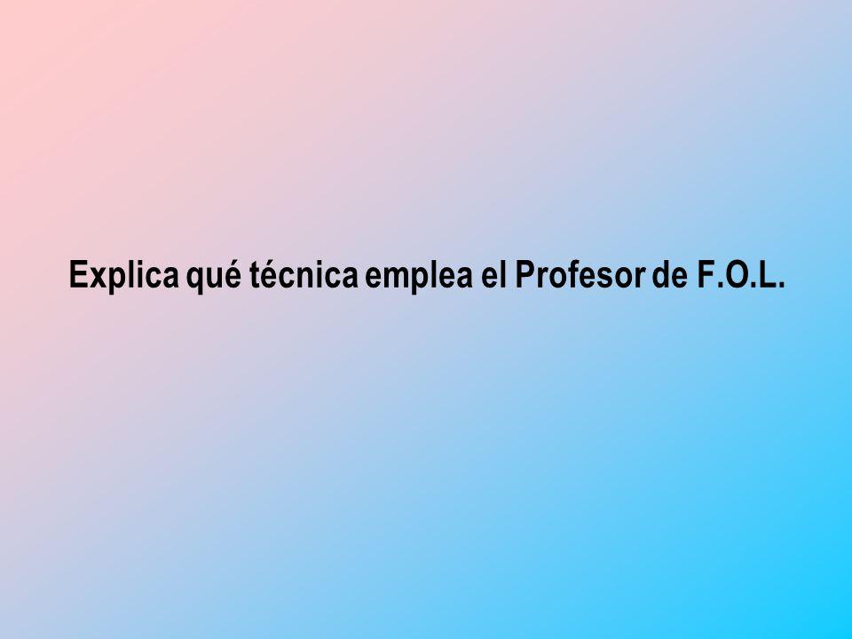 Explica qué técnica emplea el Profesor de F.O.L.