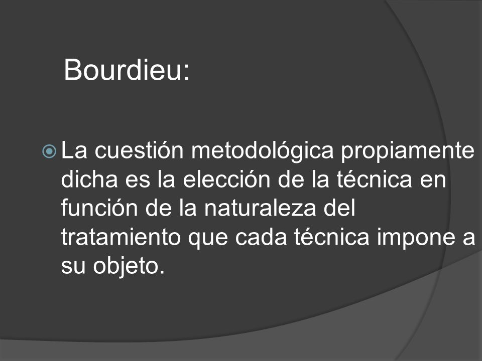 Bourdieu: La cuestión metodológica propiamente dicha es la elección de la técnica en función de la naturaleza del tratamiento que cada técnica impone