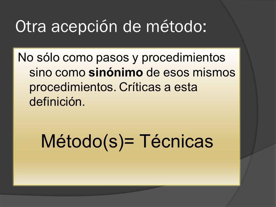 Otra acepción de método: No sólo como pasos y procedimientos sino como sinónimo de esos mismos procedimientos. Críticas a esta definición. Método(s)=