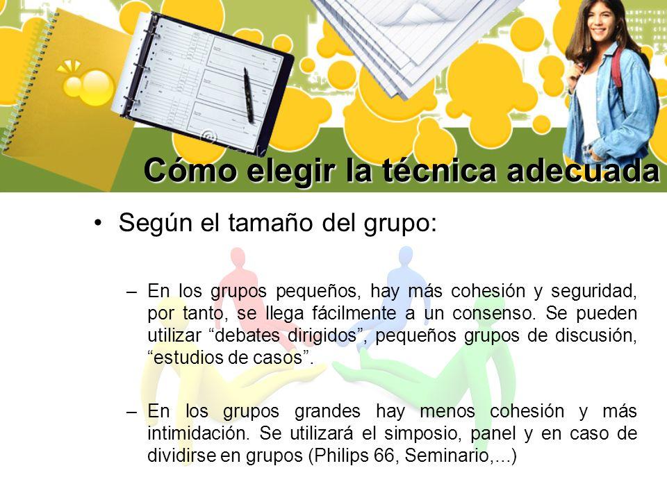 Cómo elegir la técnica adecuada Según el tamaño del grupo: –En los grupos pequeños, hay más cohesión y seguridad, por tanto, se llega fácilmente a un