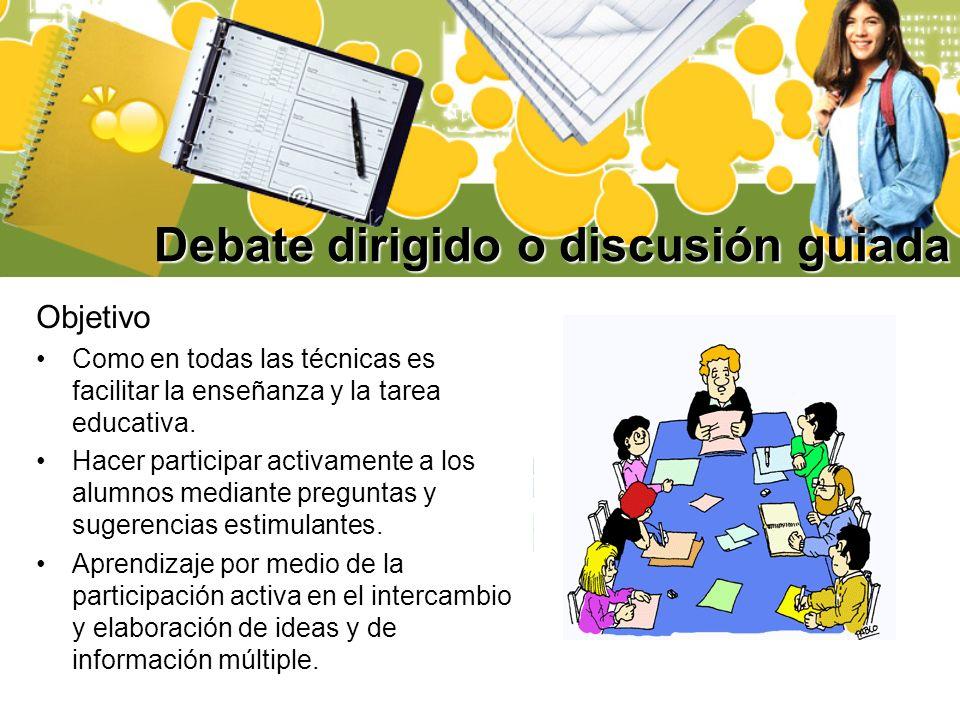 Debate dirigido o discusión guiada Objetivo Como en todas las técnicas es facilitar la enseñanza y la tarea educativa. Hacer participar activamente a