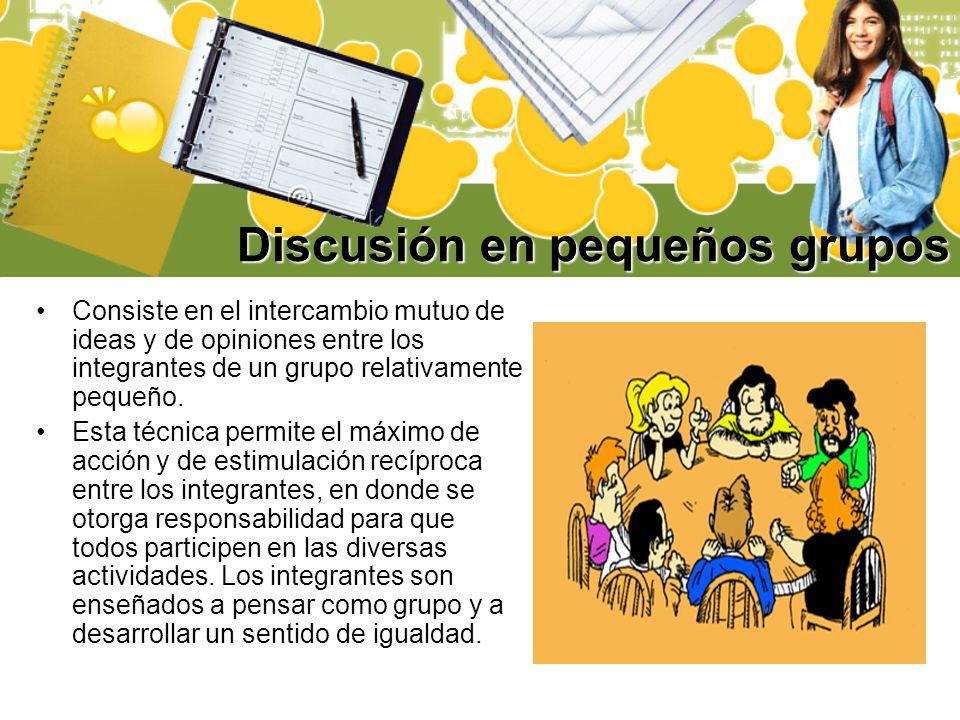 Discusión en pequeños grupos Consiste en el intercambio mutuo de ideas y de opiniones entre los integrantes de un grupo relativamente pequeño. Esta té