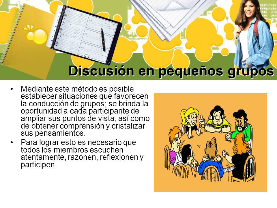 Discusión en pequeños grupos Mediante este método es posible establecer situaciones que favorecen la conducción de grupos; se brinda la oportunidad a