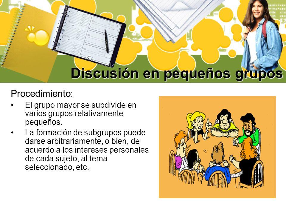 Discusión en pequeños grupos Procedimiento : El grupo mayor se subdivide en varios grupos relativamente pequeños. La formación de subgrupos puede dars