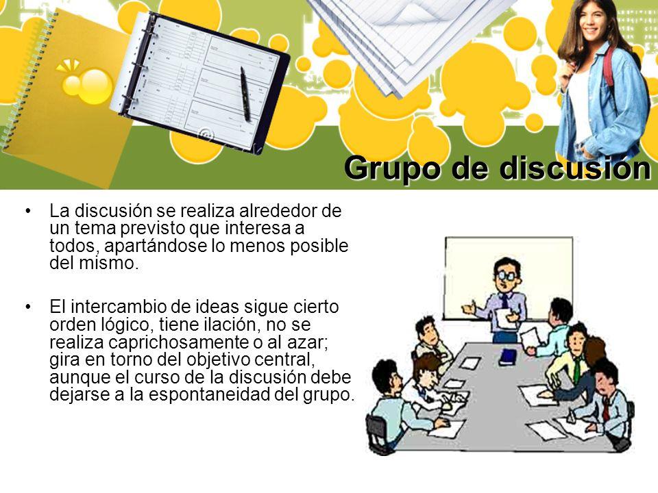 Grupo de discusión La discusión se realiza alrededor de un tema previsto que interesa a todos, apartándose lo menos posible del mismo. El intercambio