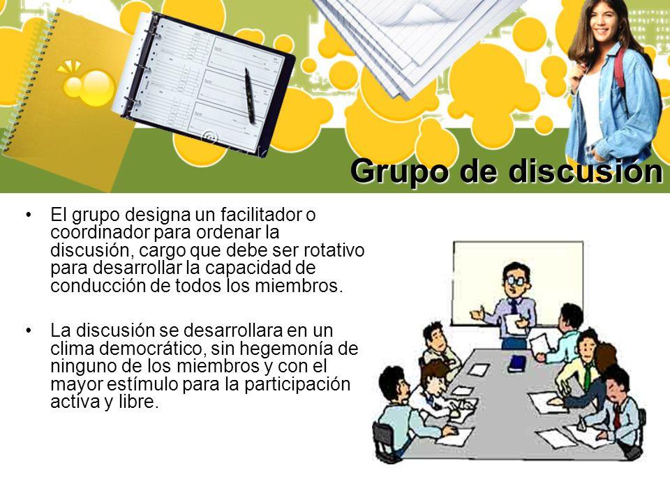 Grupo de discusión El grupo designa un facilitador o coordinador para ordenar la discusión, cargo que debe ser rotativo para desarrollar la capacidad