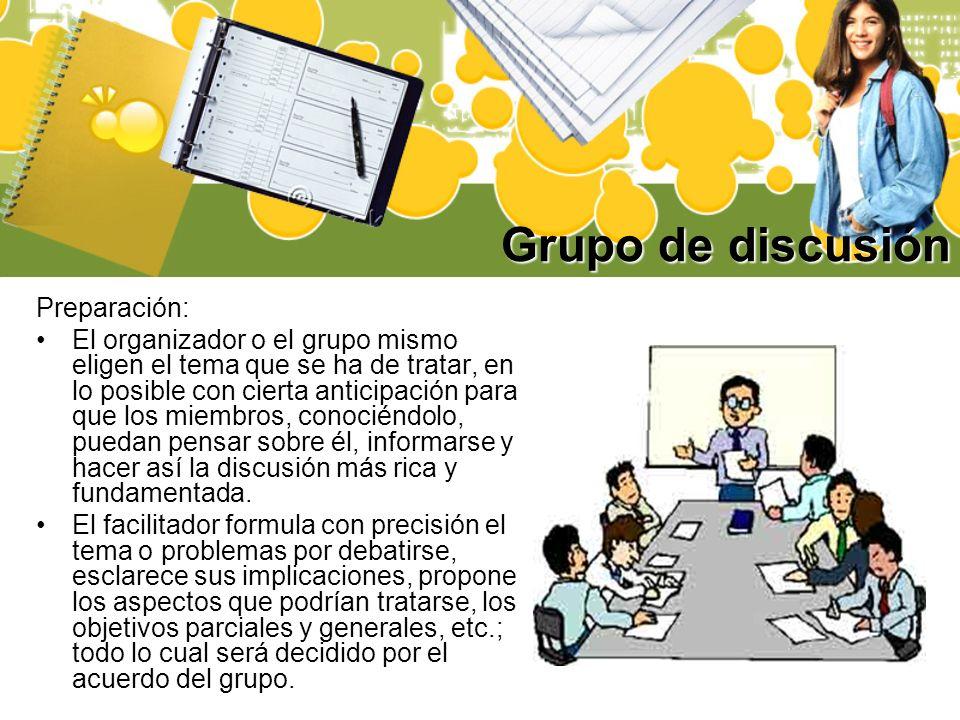 Grupo de discusión Preparación: El organizador o el grupo mismo eligen el tema que se ha de tratar, en lo posible con cierta anticipación para que los