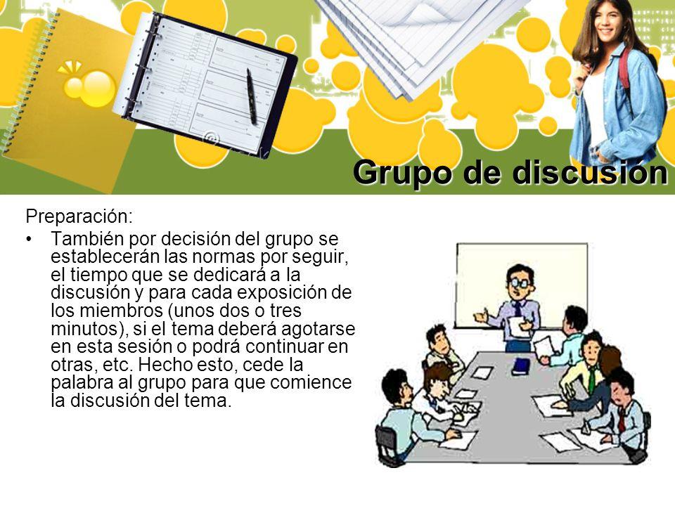 Grupo de discusión Preparación: También por decisión del grupo se establecerán las normas por seguir, el tiempo que se dedicará a la discusión y para