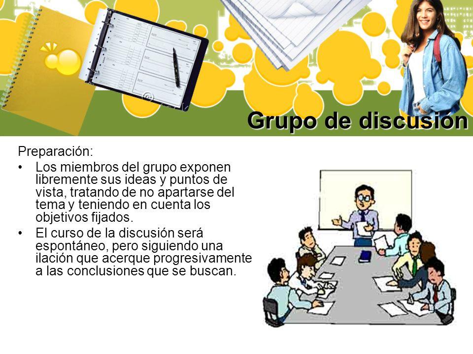 Grupo de discusión Preparación: Los miembros del grupo exponen libremente sus ideas y puntos de vista, tratando de no apartarse del tema y teniendo en