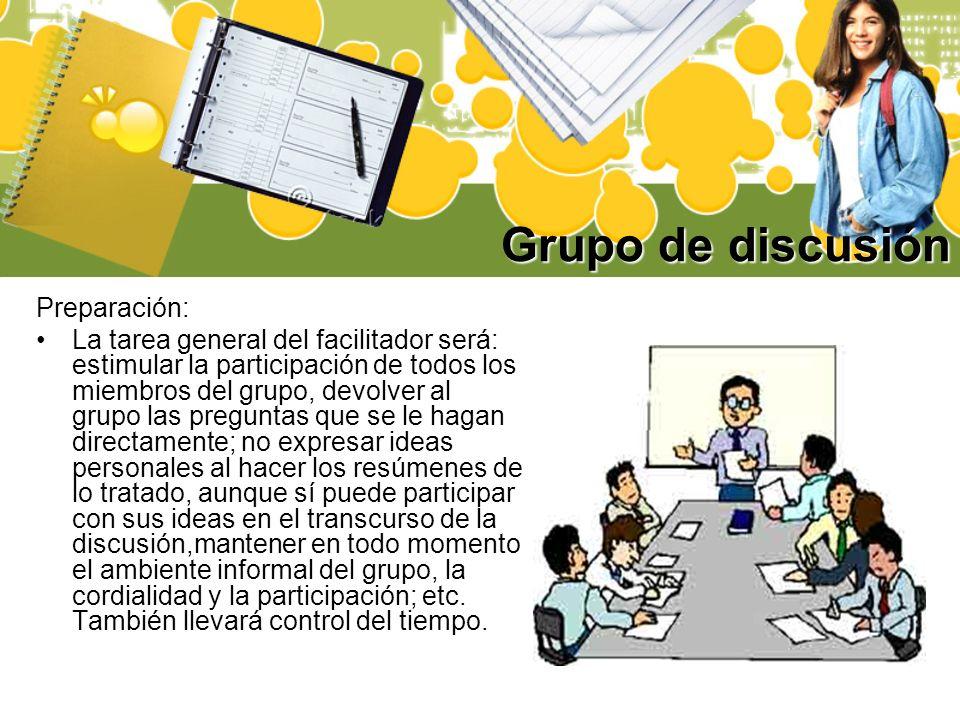 Grupo de discusión Preparación: La tarea general del facilitador será: estimular la participación de todos los miembros del grupo, devolver al grupo l