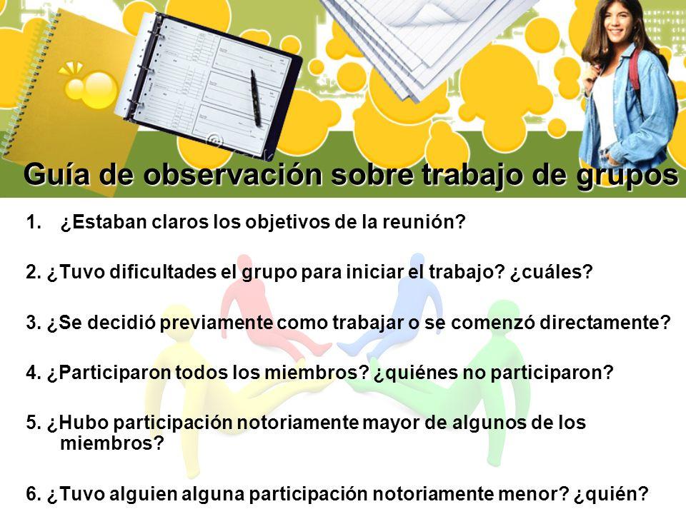 Guía de observación sobre trabajo de grupos 1.¿Estaban claros los objetivos de la reunión? 2. ¿Tuvo dificultades el grupo para iniciar el trabajo? ¿cu