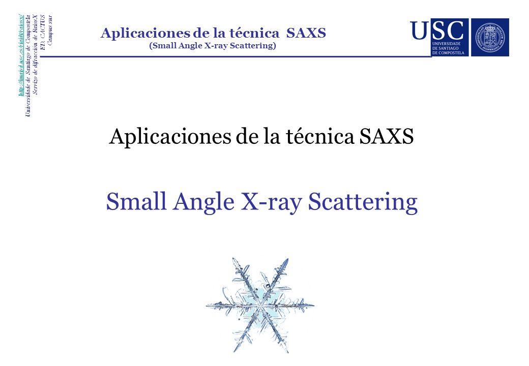 Aplicaciones de la técnica SAXS Small Angle X-ray Scattering http://imaisd.usc.es/riaidt/raiosx/ Universidade de Santiago de Compostela Servizo de dif