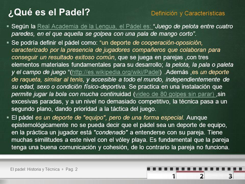 El padel: Historia y Técnica Pag. 2 ¿Qué es el Padel? Según la Real Academia de la Lengua, el Pádel es: Juego de pelota entre cuatro paredes, en el qu