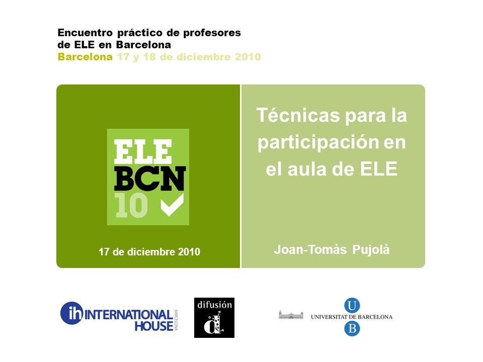 Técnicas para la participación en el aula de ELE Joan-Tomàs Pujolà 17 de diciembre 2010 Encuentro práctico de profesores de ELE en Barcelona Barcelona 17 y 18 de diciembre 2010