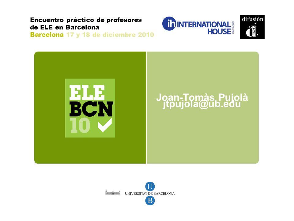 jtpujola@ub.edu Joan-Tomàs Pujolà Encuentro práctico de profesores de ELE en Barcelona Barcelona 17 y 18 de diciembre 2010