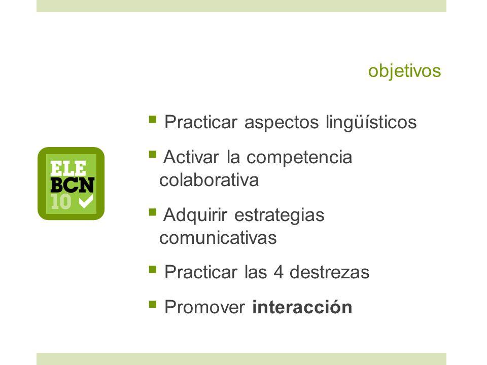 objetivos Practicar aspectos lingüísticos Activar la competencia colaborativa Adquirir estrategias comunicativas Practicar las 4 destrezas Promover interacción