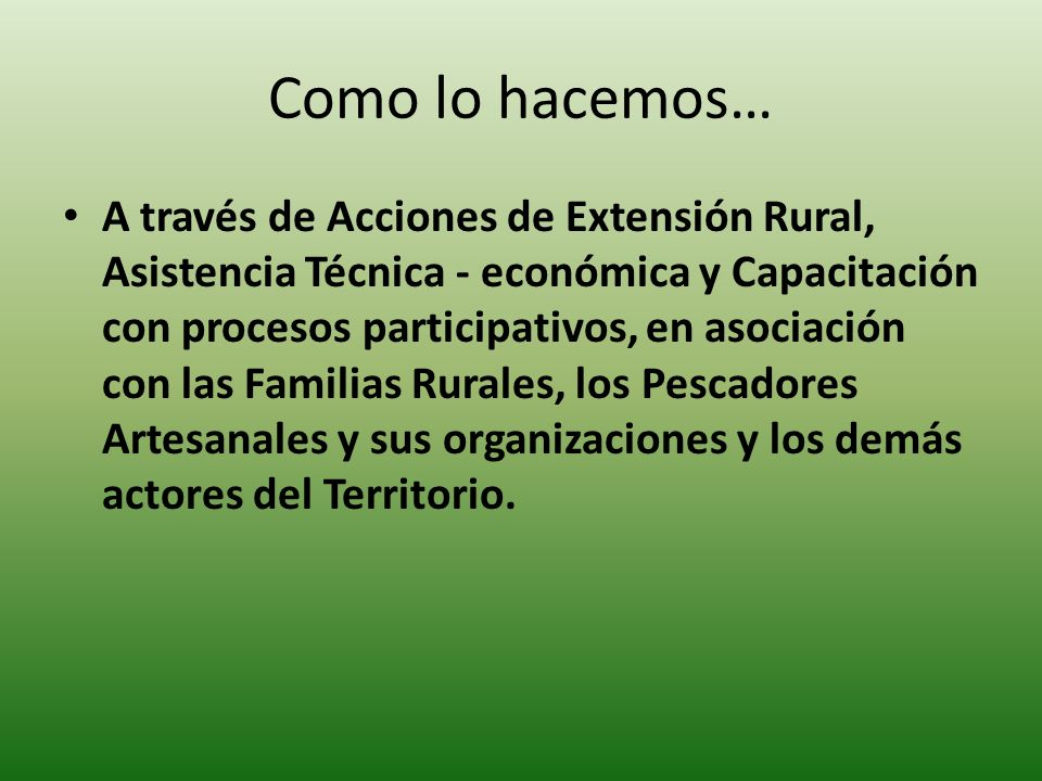 Como lo hacemos… A través de Acciones de Extensión Rural, Asistencia Técnica - económica y Capacitación con procesos participativos, en asociación con