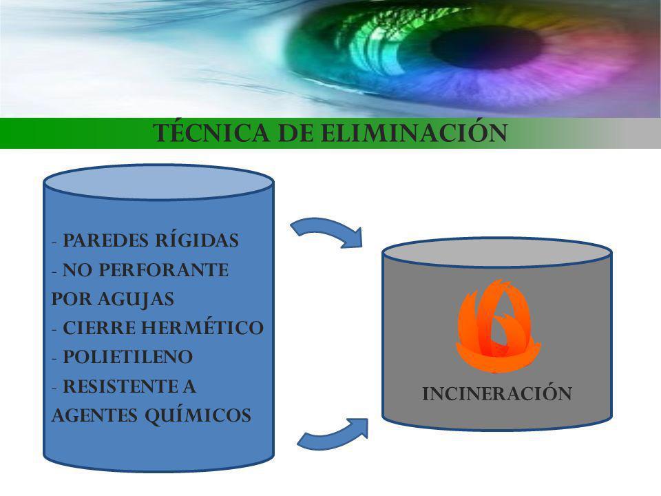 TÉCNICA DE ELIMINACIÓN - PAREDES RÍGIDAS - NO PERFORANTE POR AGUJAS - CIERRE HERMÉTICO - POLIETILENO - RESISTENTE A AGENTES QUÍMICOS INCINERACIÓN