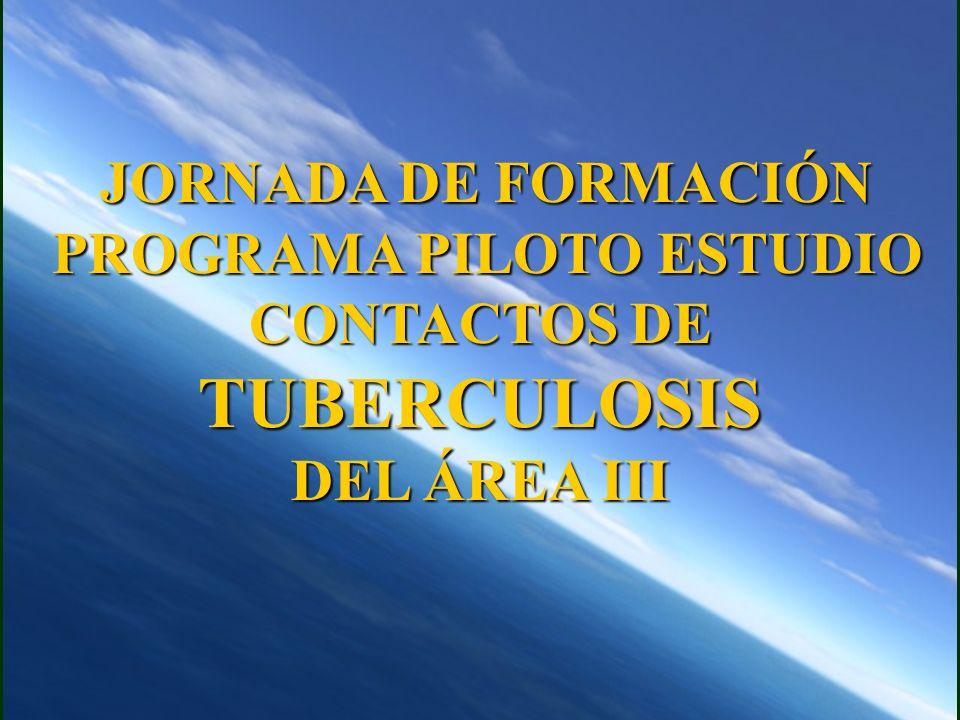 JORNADA DE FORMACIÓN JORNADA DE FORMACIÓN PROGRAMA PILOTO ESTUDIO CONTACTOS DE TUBERCULOSIS PROGRAMA PILOTO ESTUDIO CONTACTOS DE TUBERCULOSIS DEL ÁREA III