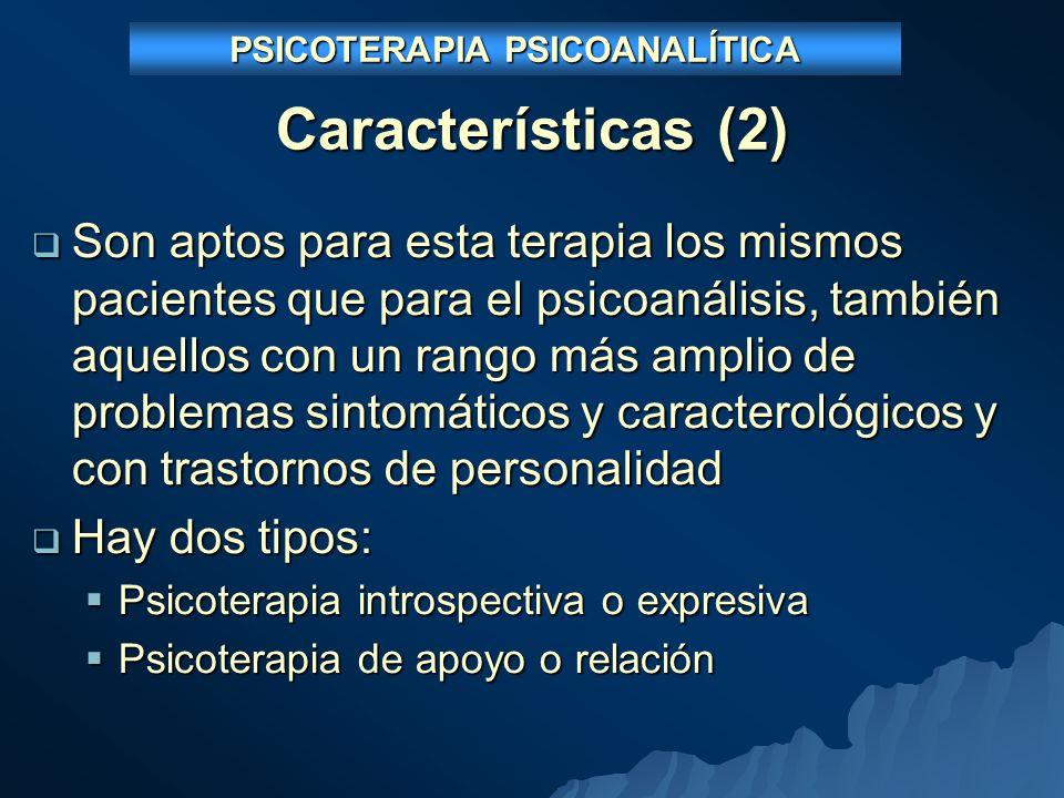 Características (2) Son aptos para esta terapia los mismos pacientes que para el psicoanálisis, también aquellos con un rango más amplio de problemas sintomáticos y caracterológicos y con trastornos de personalidad Son aptos para esta terapia los mismos pacientes que para el psicoanálisis, también aquellos con un rango más amplio de problemas sintomáticos y caracterológicos y con trastornos de personalidad Hay dos tipos: Hay dos tipos: Psicoterapia introspectiva o expresiva Psicoterapia introspectiva o expresiva Psicoterapia de apoyo o relación Psicoterapia de apoyo o relación PSICOTERAPIA PSICOANALÍTICA