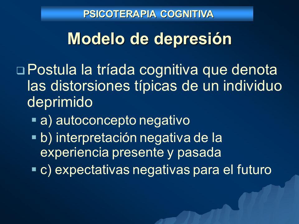 Modelo de depresión Postula la tríada cognitiva que denota las distorsiones típicas de un individuo deprimido a) autoconcepto negativo b) interpretación negativa de la experiencia presente y pasada c) expectativas negativas para el futuro PSICOTERAPIA COGNITIVA PSICOTERAPIA COGNITIVA