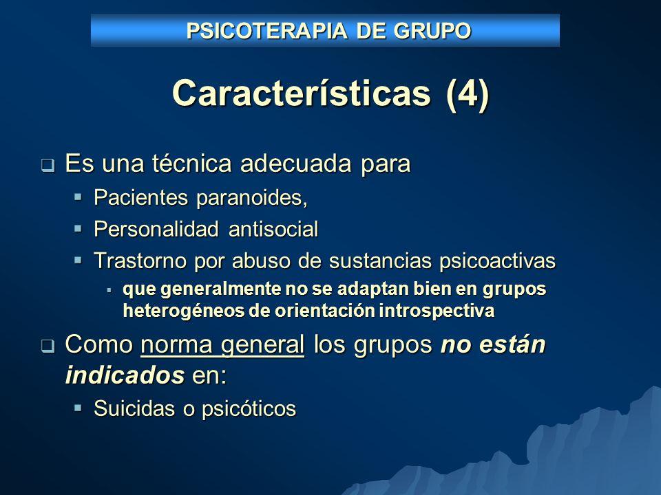 Características (4) Es una técnica adecuada para Es una técnica adecuada para Pacientes paranoides, Pacientes paranoides, Personalidad antisocial Personalidad antisocial Trastorno por abuso de sustancias psicoactivas Trastorno por abuso de sustancias psicoactivas que generalmente no se adaptan bien en grupos heterogéneos de orientación introspectiva que generalmente no se adaptan bien en grupos heterogéneos de orientación introspectiva Como norma general los grupos no están indicados en: Como norma general los grupos no están indicados en: Suicidas o psicóticos Suicidas o psicóticos PSICOTERAPIA DE GRUPO PSICOTERAPIA DE GRUPO