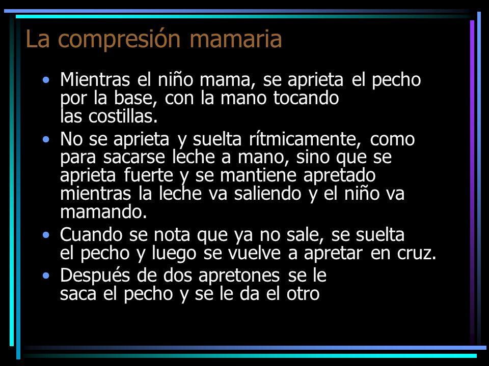 La compresión mamaria Mientras el niño mama, se aprieta el pecho por la base, con la mano tocando las costillas. No se aprieta y suelta rítmicamente,