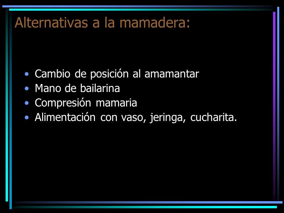 Alternativas a la mamadera: Cambio de posición al amamantar Mano de bailarina Compresión mamaria Alimentación con vaso, jeringa, cucharita.
