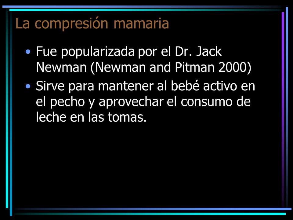 La compresión mamaria Fue popularizada por el Dr. Jack Newman (Newman and Pitman 2000) Sirve para mantener al bebé activo en el pecho y aprovechar el