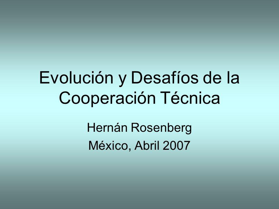 Evolución y Desafíos de la Cooperación Técnica Hernán Rosenberg México, Abril 2007