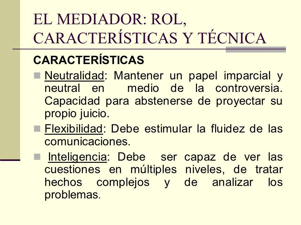 EL MEDIADOR: ROL, CARACTERÍSTICAS Y TÉCNICA CARACTERÍSTICAS Neutralidad: Mantener un papel imparcial y neutral en medio de la controversia. Capacidad