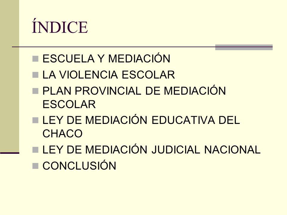 ÍNDICE ESCUELA Y MEDIACIÓN LA VIOLENCIA ESCOLAR PLAN PROVINCIAL DE MEDIACIÓN ESCOLAR LEY DE MEDIACIÓN EDUCATIVA DEL CHACO LEY DE MEDIACIÓN JUDICIAL NA