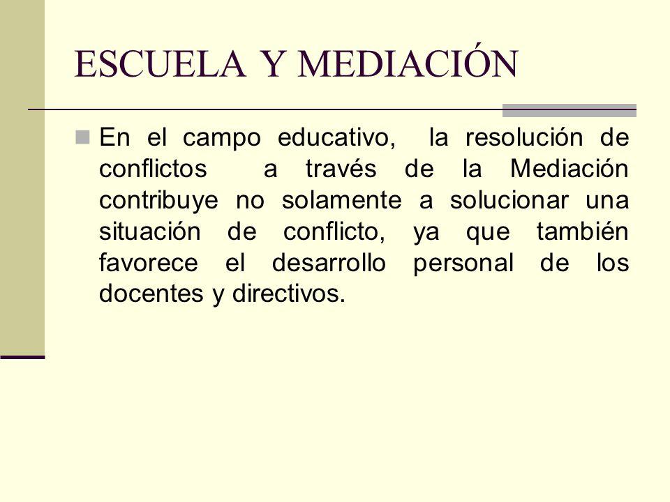 ESCUELA Y MEDIACIÓN En el campo educativo, la resolución de conflictos a través de la Mediación contribuye no solamente a solucionar una situación de