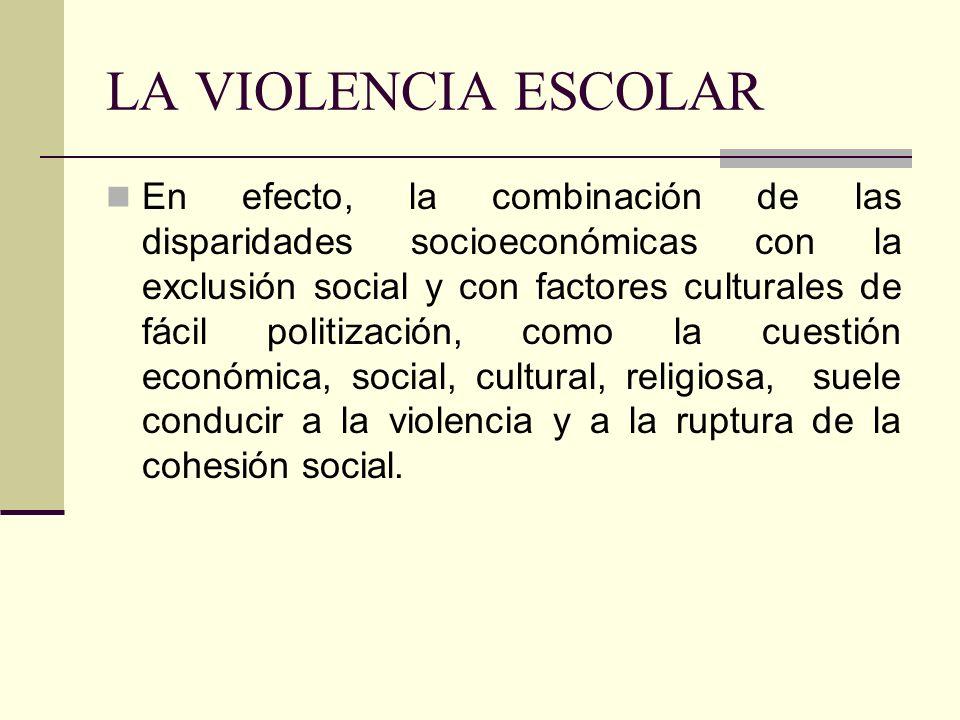 LA VIOLENCIA ESCOLAR En efecto, la combinación de las disparidades socioeconómicas con la exclusión social y con factores culturales de fácil politiza