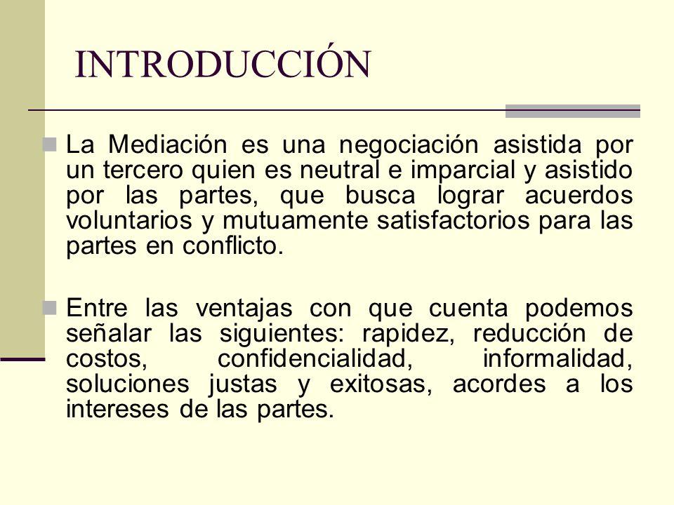 INTRODUCCIÓN La Mediación es una negociación asistida por un tercero quien es neutral e imparcial y asistido por las partes, que busca lograr acuerdos