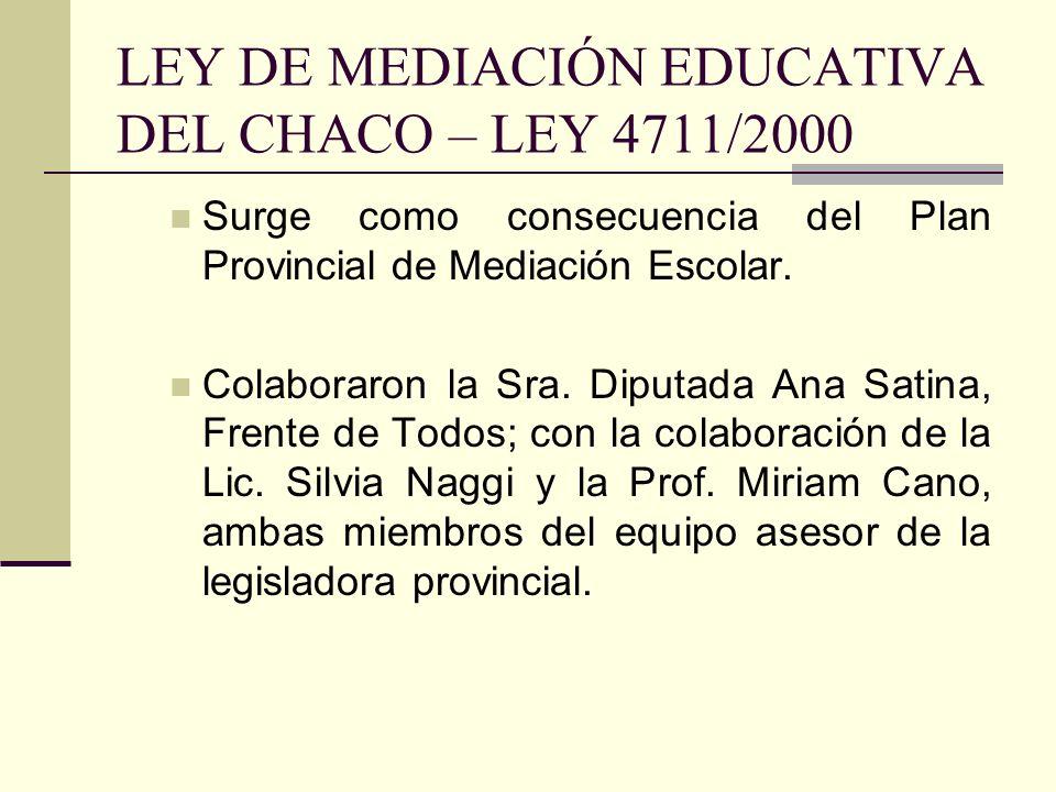 LEY DE MEDIACIÓN EDUCATIVA DEL CHACO – LEY 4711/2000 Surge como consecuencia del Plan Provincial de Mediación Escolar. Colaboraron la Sra. Diputada An