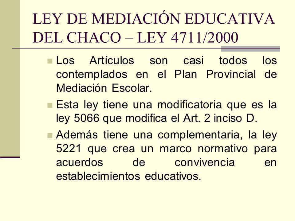 LEY DE MEDIACIÓN EDUCATIVA DEL CHACO – LEY 4711/2000 Los Artículos son casi todos los contemplados en el Plan Provincial de Mediación Escolar. Esta le