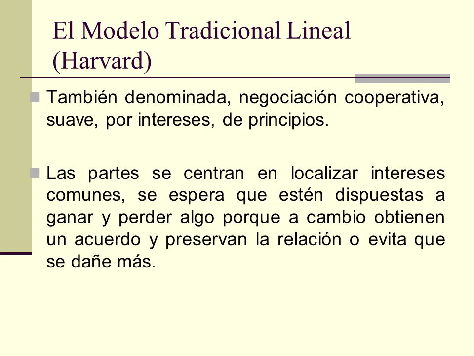 El Modelo Tradicional Lineal (Harvard) También denominada, negociación cooperativa, suave, por intereses, de principios. Las partes se centran en loca
