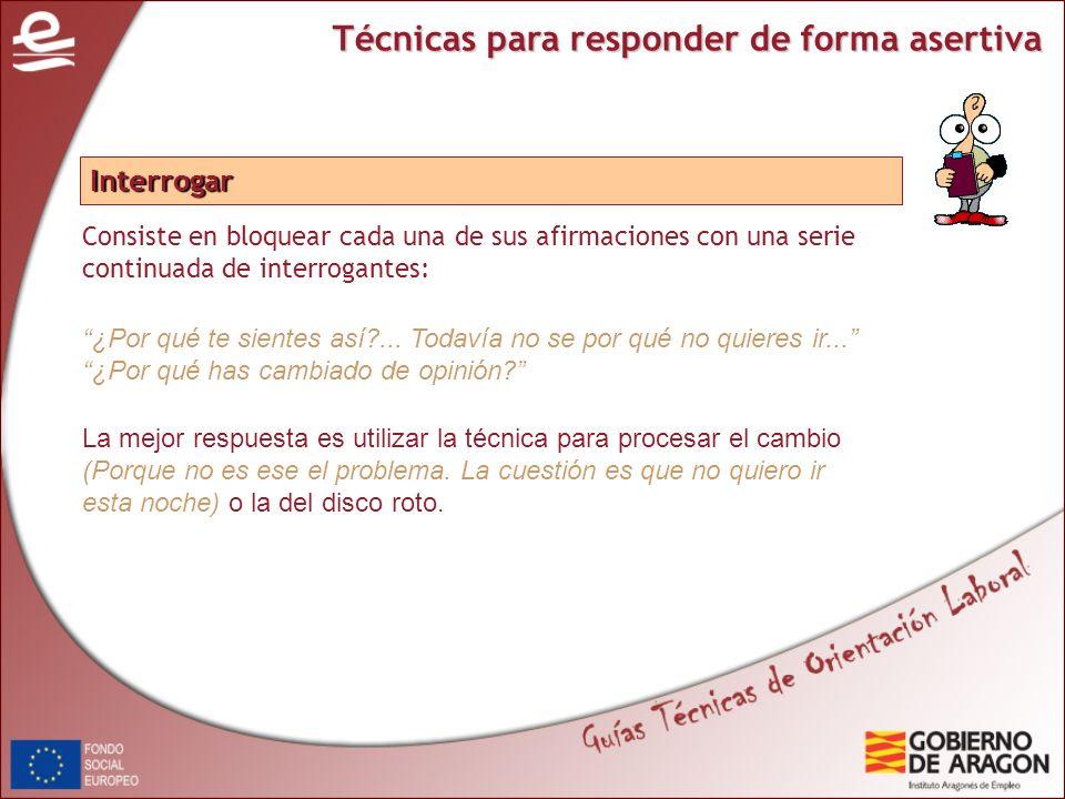 Técnicas para responder de forma asertiva Consiste en bloquear cada una de sus afirmaciones con una serie continuada de interrogantes: Interrogar ¿Por