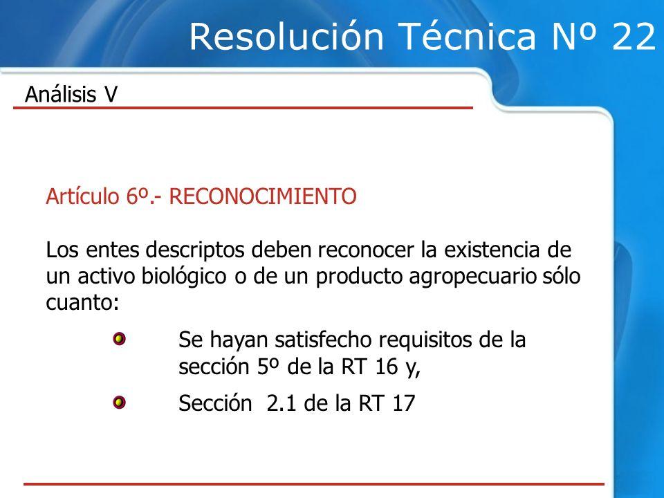 Resolución Técnica Nº 22 Artículo 6º.- RECONOCIMIENTO Los entes descriptos deben reconocer la existencia de un activo biológico o de un producto agropecuario sólo cuanto: Se hayan satisfecho requisitos de la sección 5º de la RT 16 y, Sección 2.1 de la RT 17 Análisis V
