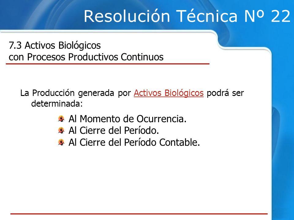 Resolución Técnica Nº 22 7.3 Activos Biológicos con Procesos Productivos Continuos La Producción generada por Activos Biológicos podrá ser determinada: Al Momento de Ocurrencia.
