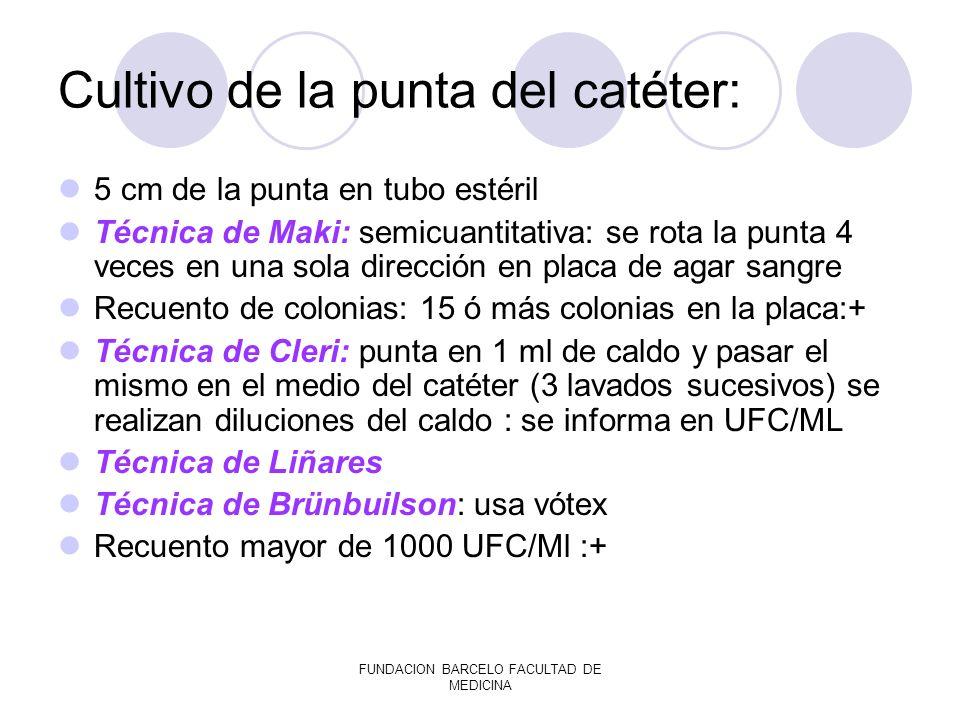 FUNDACION BARCELO FACULTAD DE MEDICINA Cultivo de la punta del catéter: 5 cm de la punta en tubo estéril Técnica de Maki: semicuantitativa: se rota la